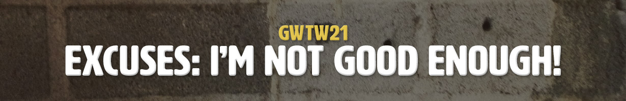 Excuses: I'm Not Good Enough! (GWTW21)