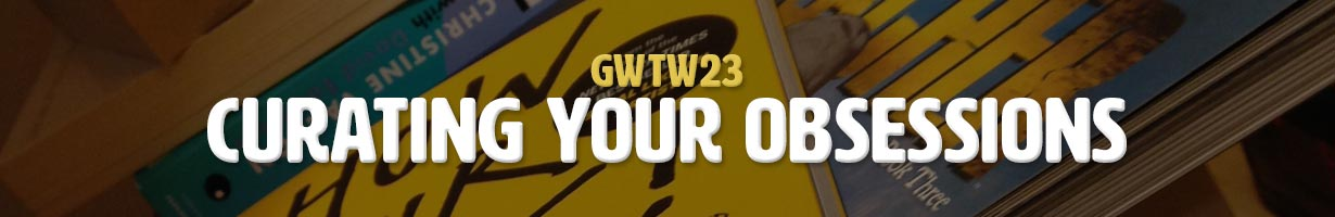 Curating Your Obsessions (GWTW23)