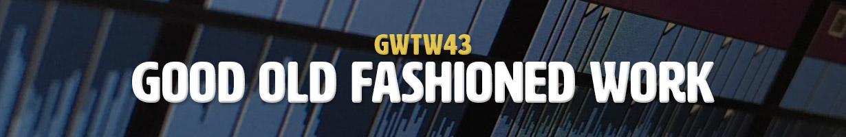 Good Old Fashioned Work (GWTW43)