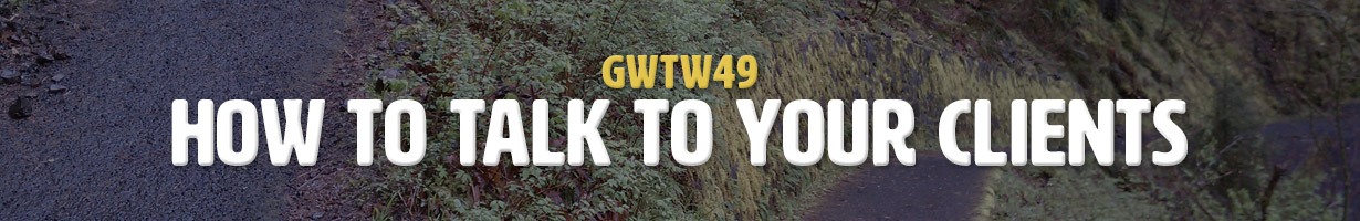 How To Talk To Your Clients (GWTW49)