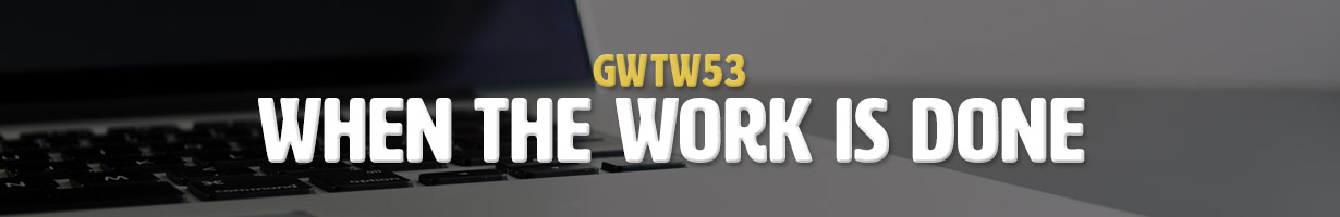 When The Work Is Done (GWTW53)