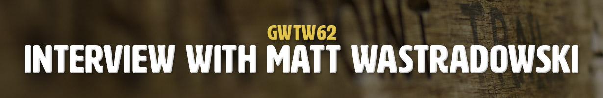 Interview with Matt Wastradowski (GWTW62)