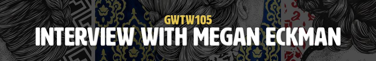 Interview with Megan Eckman (GWTW105)