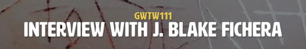 Interview with J. Blake Fichera (GWTW111)