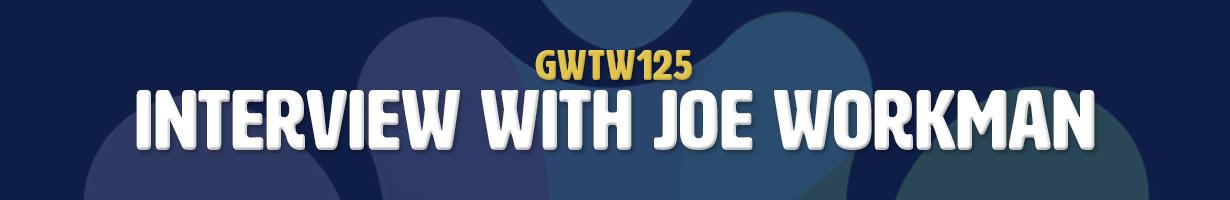 Interview with Joe Workman (GWTW125)