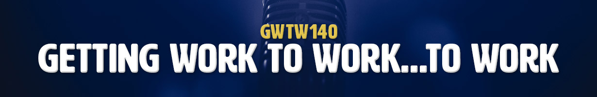 Getting Work To Work…To Work (GWTW140)