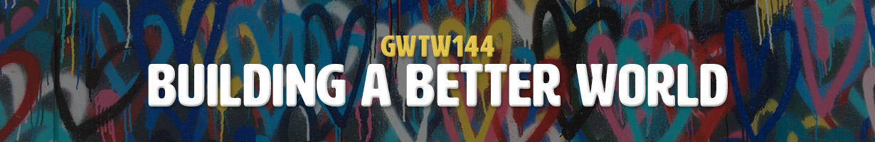 Building a Better World (GWTW144)