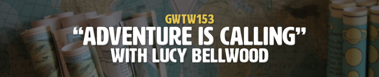 """Adventure is Calling"" with Lucy Bellwood (GWTW153)"