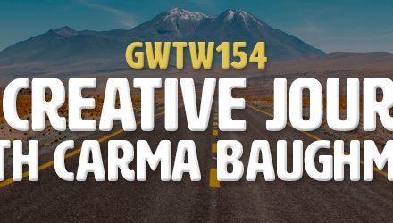 """The Creative Journey"" with Carma Baughman (GWTW154)"