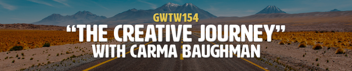 """The Creative Journey"" with Carma Baughman (GWTW154)"