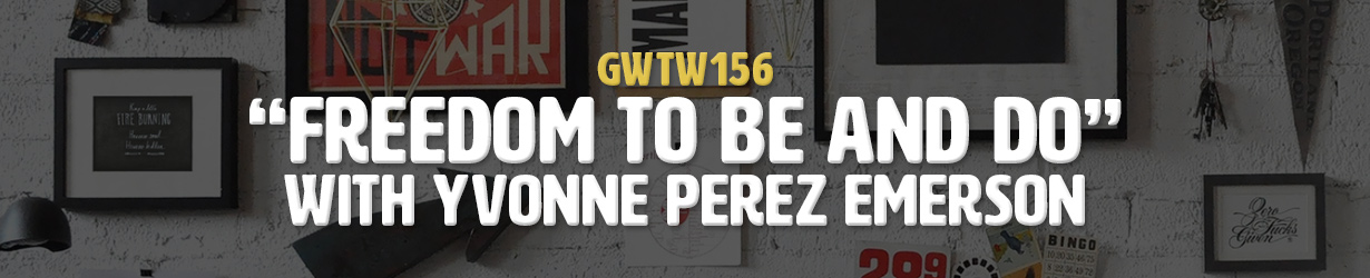 """""""Freedom To Be And Do"""" with Yvonne Perez Emerson (GWTW156)"""