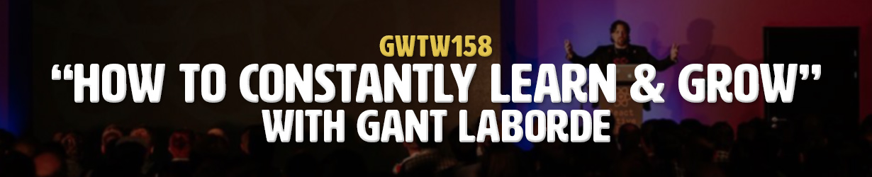 """""""How to Constantly Learn and Grow"""" with Gant Laborde (GWTW158)"""