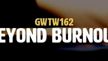 Beyond Burnout (GWTW162)