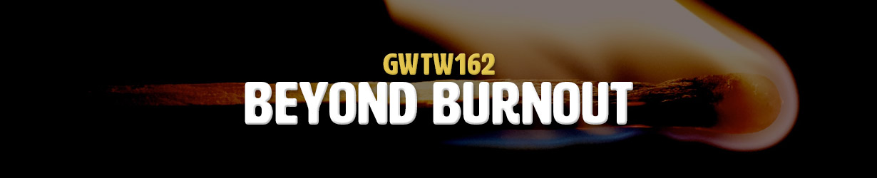 Beyond Burnout (GWTW162)