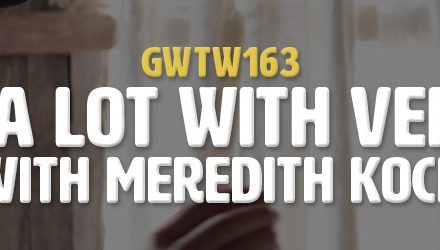 """Making a Lot with Very Little"" with Meredith Koch (GWTW163)"