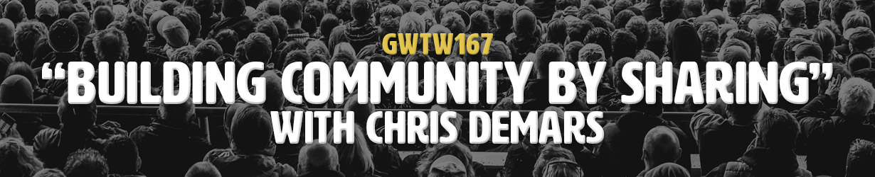 """Building Community By Sharing"" with Chris DeMars (GWTW167)"