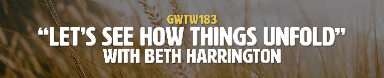"""Let's See How Things Unfold"" with Beth Harrington (GWTW183)"