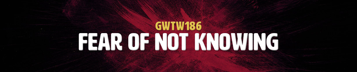 Fear of Not Knowing (GWTW186)