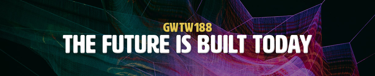The Future is Built Today (GWTW188)