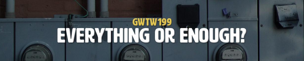 Everything or Enough? (GWTW199)