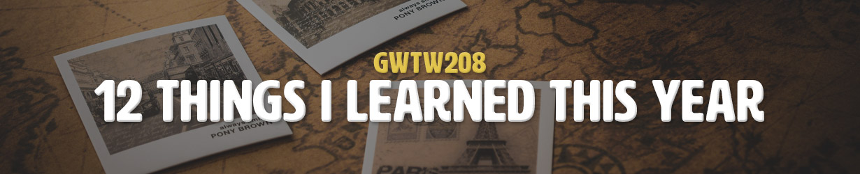 12 Things I Learned This Year (GWTW208)