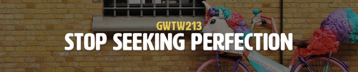 Stop Seeking Perfection (GWTW213)