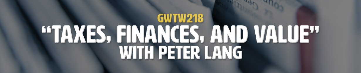 """""""Taxes, Finances, and Value"""" with Peter Lang (GWTW218)"""