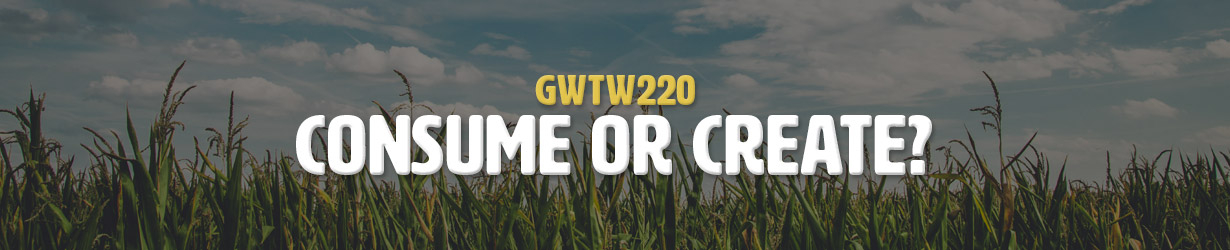 Consume or Create? (GWTW220)