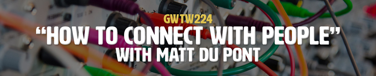"""""""How to Connect with People"""" with Matt Du Pont (GWTW224)"""