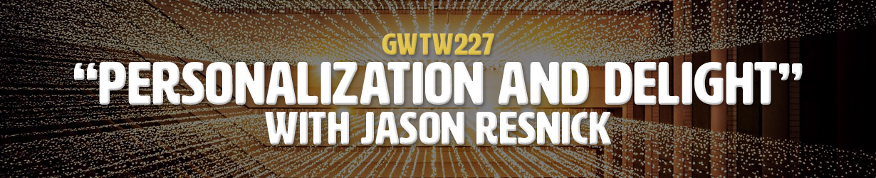 """Personalization and Delight"" with Jason Resnick (GWTW227)"