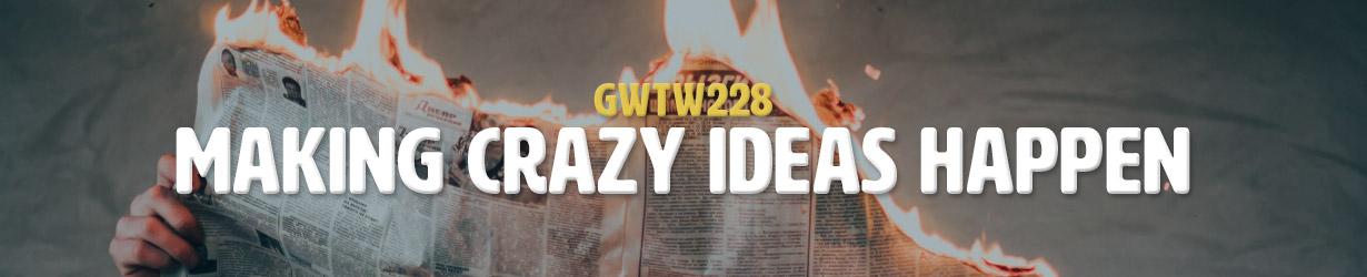 Making Crazy Ideas Happen (GWTW228)