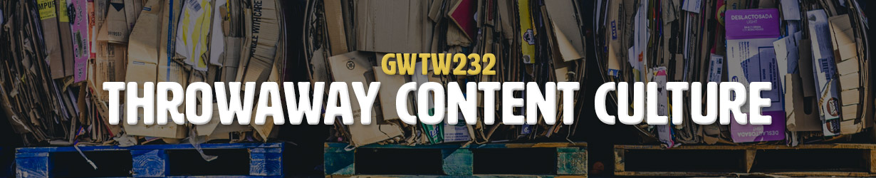 Throwaway Content Culture (GWTW232)