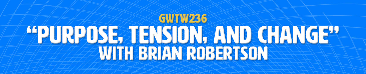 """Purpose, Tension, and Change"" with Brian Robertson (GWTW236)"
