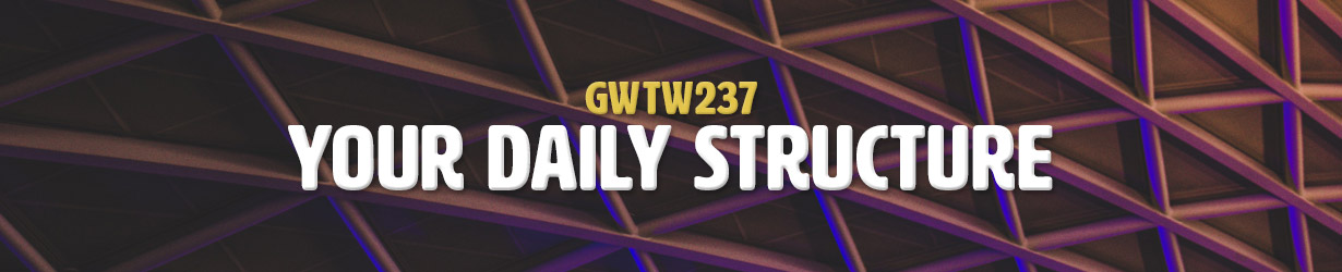 Your Daily Structure (GWTW237)