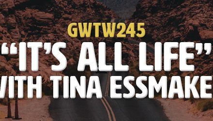 """It's All Life"" with Tina Essmaker (GWTW245)"