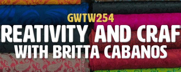 """Creativity and Craft"" with Britta Cabanos (GWTW254)"