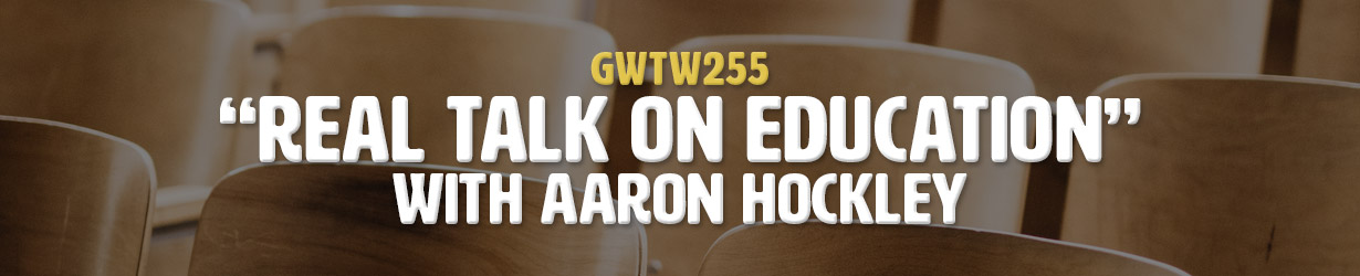 """""""Real Talk on Education"""" with Aaron Hockley (GWTW255)"""