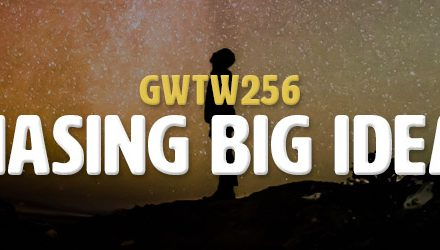 Chasing Big Ideas (GWTW256)