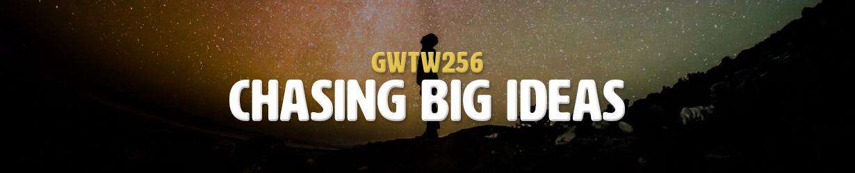Chasing Big Ideas (GWTW256)