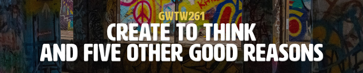 Create to Think and Five Other Good Reasons (GWTW261)