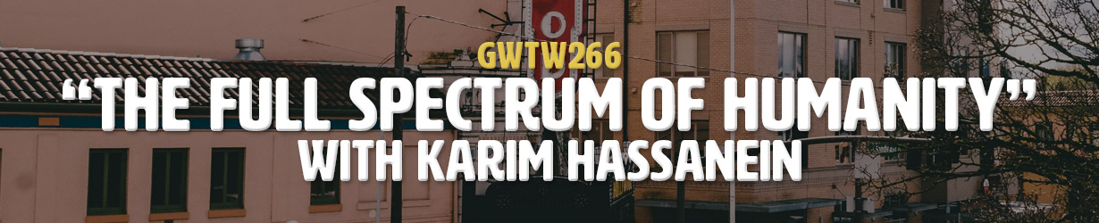 """""""The Full Spectrum of Humanity"""" with Karim Hassanein (GWTW266)"""