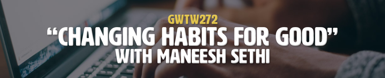 """Changing Habits for Good"" with Maneesh Sethi (GWTW272)"