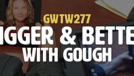 """Bigger & Better"" with gough (GWTW277)"