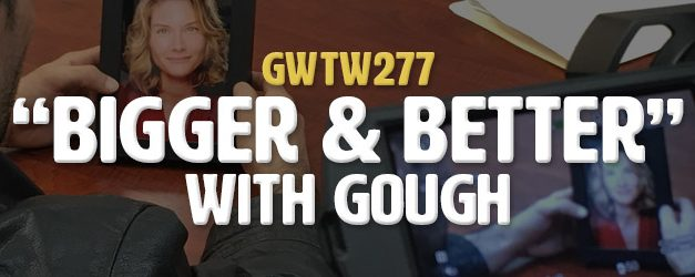 """""""Bigger & Better"""" with gough (GWTW277)"""