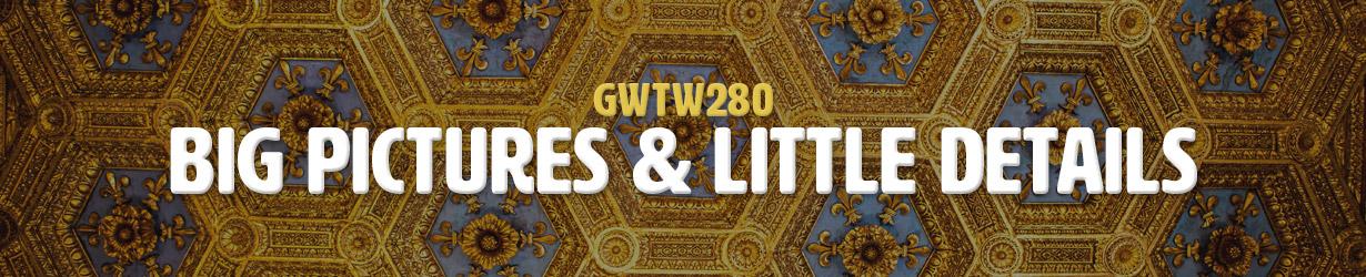 Big Pictures & Little Details (GWTW280)