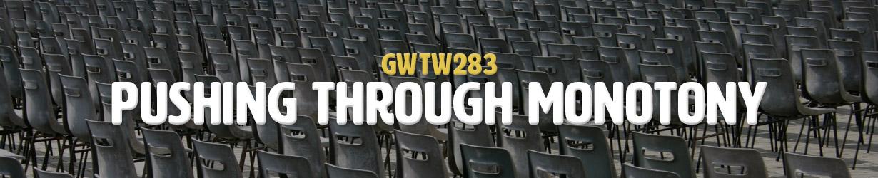 Pushing Through Monotony (GWTW283)