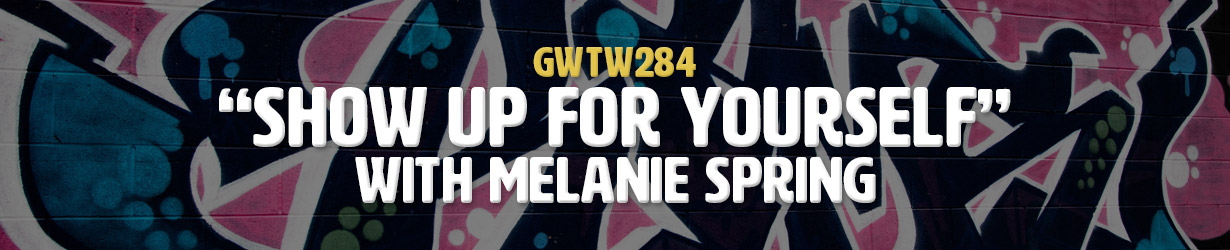 """""""Show Up For Yourself"""" with Melanie Spring (GWTW284)"""