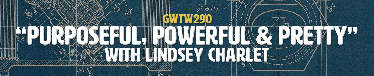 """Purposeful, Powerful & Pretty"" with Lindsey Charlet (GWTW290)"
