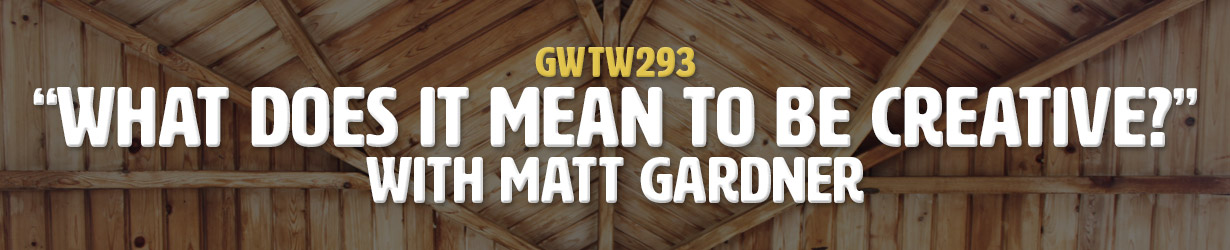 """What Does It Mean To Be Creative?"" with Matt Gardner (GWTW293)"