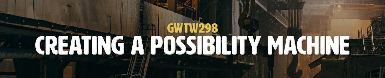 Creating a Possibility Machine (GWTW298)
